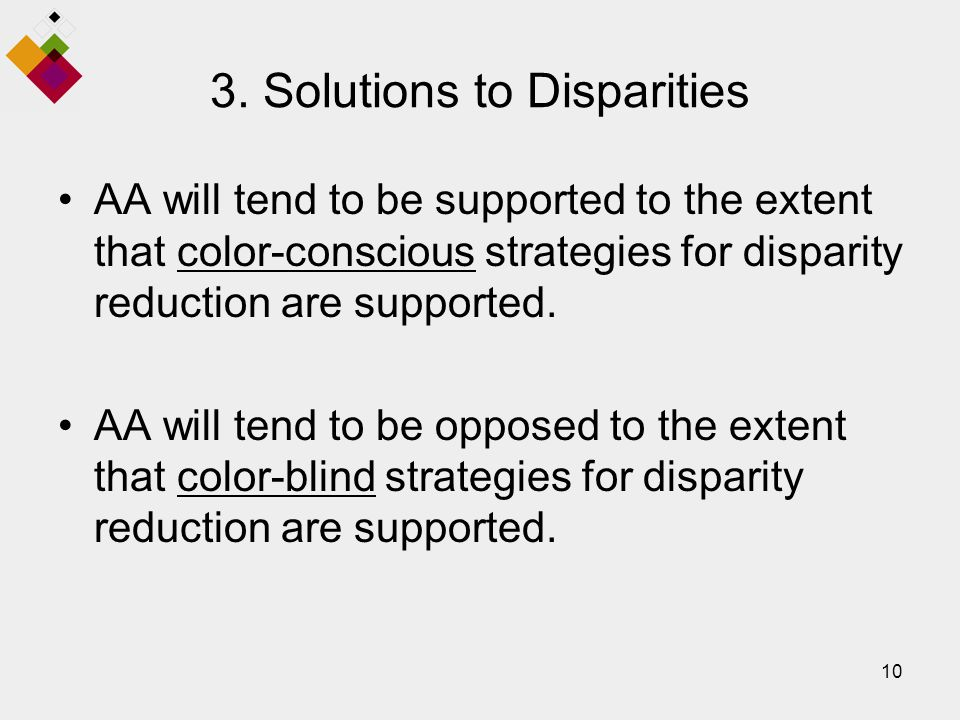 10 3. Solutions to Disparities AA will tend to be supported to the extent that color-conscious strategies for disparity reduction are supported. AA wi