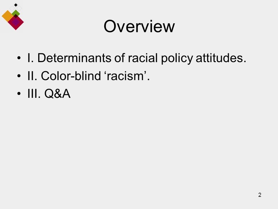 2 Overview I. Determinants of racial policy attitudes. II. Color-blind 'racism'. III. Q&A