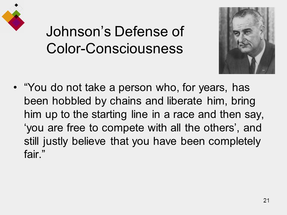 21 Johnson's Defense of Color-Consciousness You do not take a person who, for years, has been hobbled by chains and liberate him, bring him up to the starting line in a race and then say, 'you are free to compete with all the others', and still justly believe that you have been completely fair.