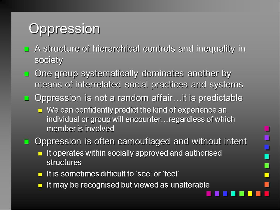 Oppression n A structure of hierarchical controls and inequality in society n One group systematically dominates another by means of interrelated social practices and systems n Oppression is not a random affair…it is predictable n We can confidently predict the kind of experience an individual or group will encounter…regardless of which member is involved n Oppression is often camouflaged and without intent n It operates within socially approved and authorised structures n It is sometimes difficult to 'see' or 'feel' n It may be recognised but viewed as unalterable