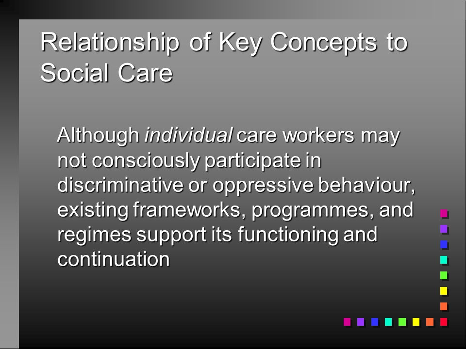 Relationship of Key Concepts to Social Care Although individual care workers may not consciously participate in discriminative or oppressive behaviour, existing frameworks, programmes, and regimes support its functioning and continuation Although individual care workers may not consciously participate in discriminative or oppressive behaviour, existing frameworks, programmes, and regimes support its functioning and continuation