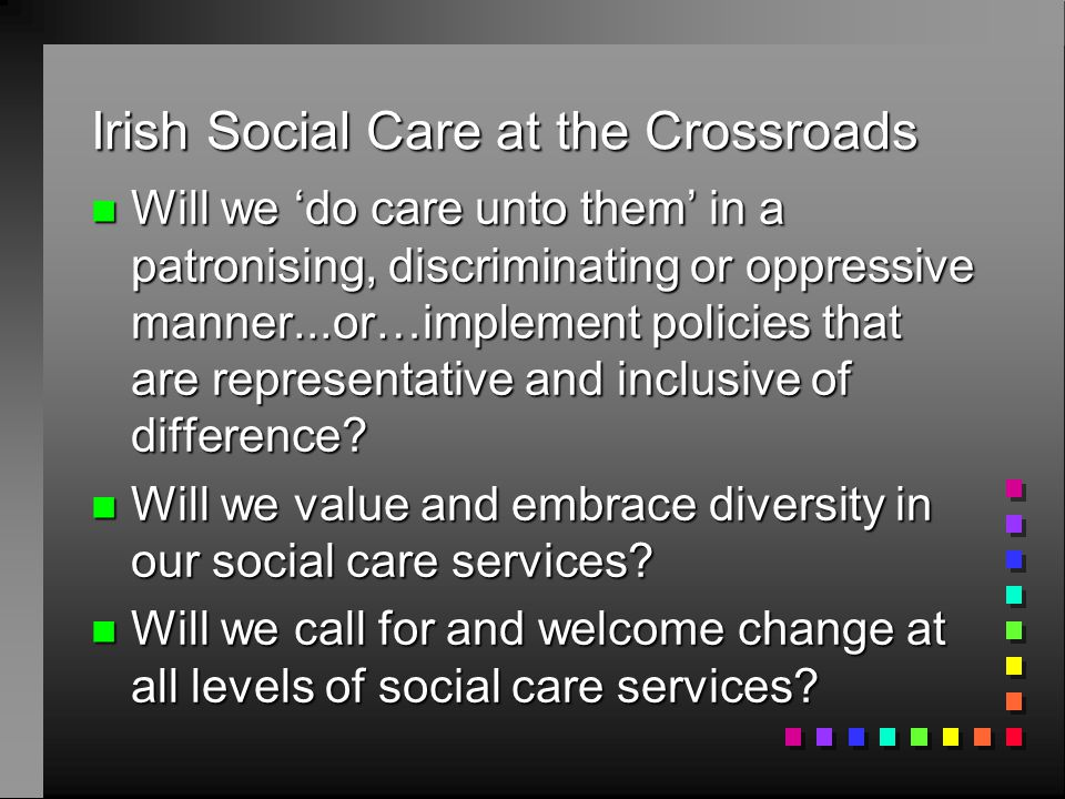 Irish Social Care at the Crossroads n Will we 'do care unto them' in a patronising, discriminating or oppressive manner...or…implement policies that are representative and inclusive of difference.