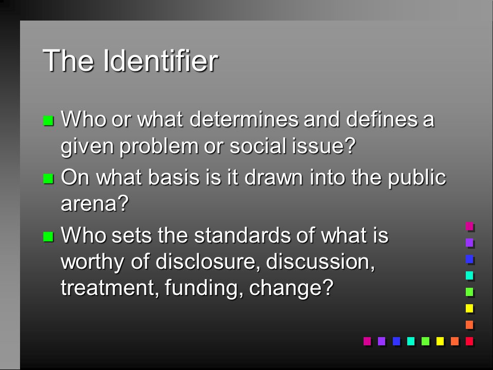 The Identifier n Who or what determines and defines a given problem or social issue.