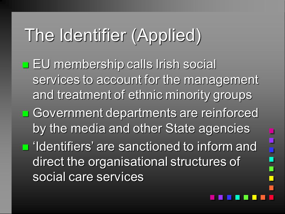 The Identifier (Applied) n EU membership calls Irish social services to account for the management and treatment of ethnic minority groups n Government departments are reinforced by the media and other State agencies n 'Identifiers' are sanctioned to inform and direct the organisational structures of social care services