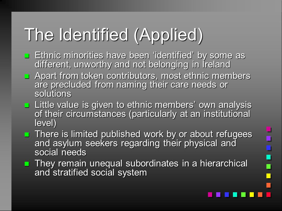 The Identified (Applied) n Ethnic minorities have been 'identified' by some as different, unworthy and not belonging in Ireland n Apart from token contributors, most ethnic members are precluded from naming their care needs or solutions n Little value is given to ethnic members' own analysis of their circumstances (particularly at an institutional level) n There is limited published work by or about refugees and asylum seekers regarding their physical and social needs n They remain unequal subordinates in a hierarchical and stratified social system