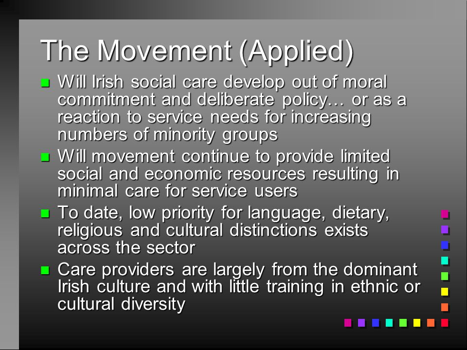 The Movement (Applied) n Will Irish social care develop out of moral commitment and deliberate policy… or as a reaction to service needs for increasing numbers of minority groups n Will movement continue to provide limited social and economic resources resulting in minimal care for service users n To date, low priority for language, dietary, religious and cultural distinctions exists across the sector n Care providers are largely from the dominant Irish culture and with little training in ethnic or cultural diversity
