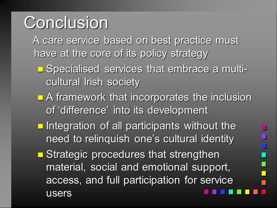Conclusion A care service based on best practice must have at the core of its policy strategy A care service based on best practice must have at the core of its policy strategy n Specialised services that embrace a multi- cultural Irish society n A framework that incorporates the inclusion of 'difference' into its development n Integration of all participants without the need to relinquish one's cultural identity n Strategic procedures that strengthen material, social and emotional support, access, and full participation for service users