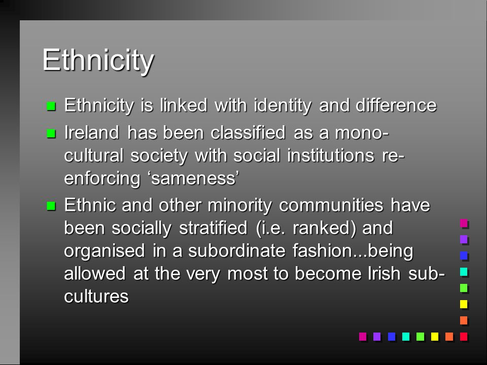 Ethnicity n Ethnicity is linked with identity and difference n Ireland has been classified as a mono- cultural society with social institutions re- enforcing 'sameness' n Ethnic and other minority communities have been socially stratified (i.e.