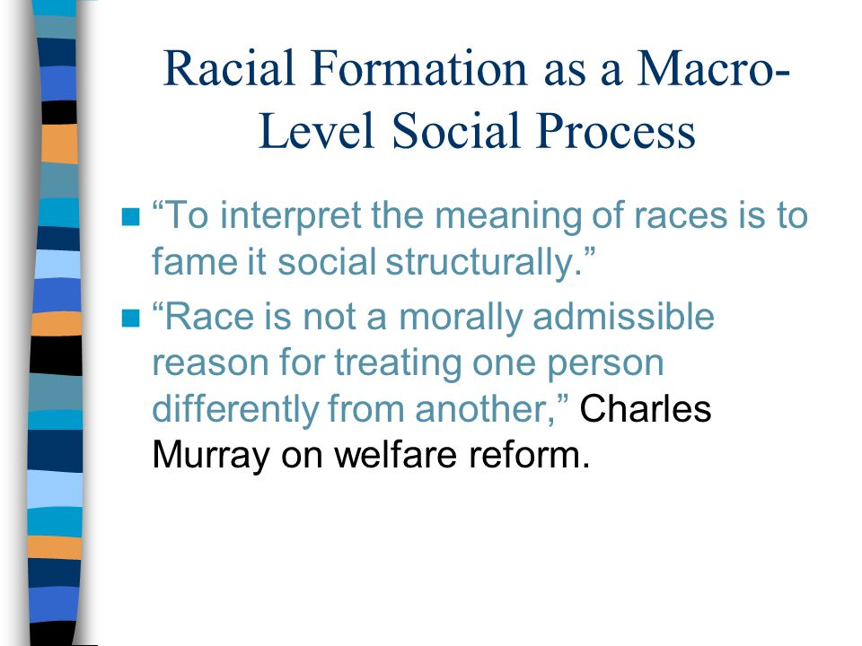 Racial Formation as a Macro- Level Social Process To interpret the meaning of races is to fame it social structurally. Race is not a morally admissible reason for treating one person differently from another, Charles Murray on welfare reform.