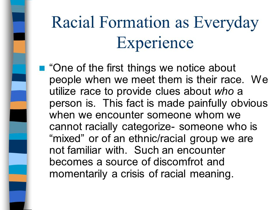 Racial Formation as Everyday Experience One of the first things we notice about people when we meet them is their race.