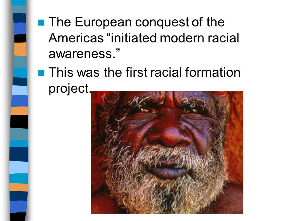 The European conquest of the Americas initiated modern racial awareness. This was the first racial formation project.
