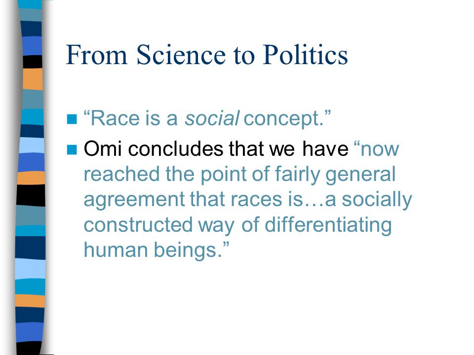 From Science to Politics Race is a social concept. Omi concludes that we have now reached the point of fairly general agreement that races is…a socially constructed way of differentiating human beings.