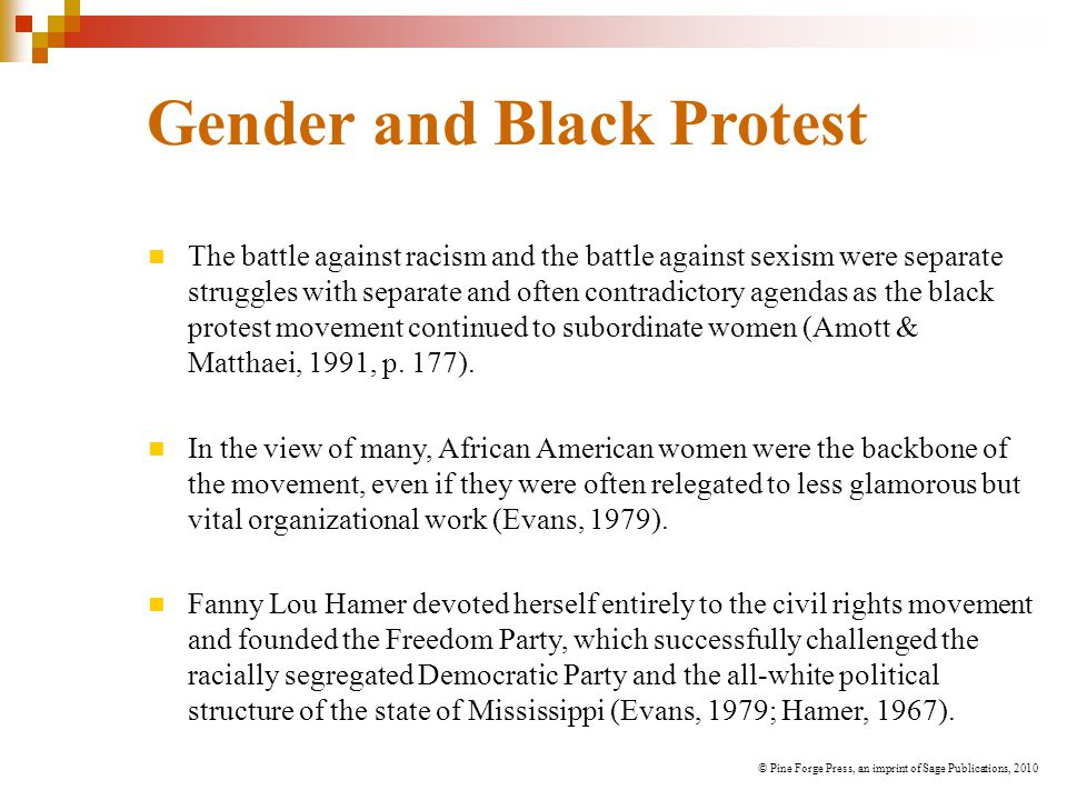 Gender and Black Protest The battle against racism and the battle against sexism were separate struggles with separate and often contradictory agendas as the black protest movement continued to subordinate women (Amott & Matthaei, 1991, p.