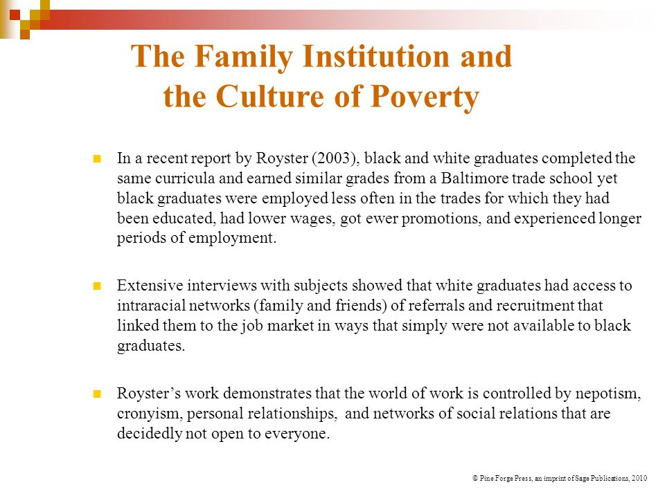 The Family Institution and the Culture of Poverty In a recent report by Royster (2003), black and white graduates completed the same curricula and earned similar grades from a Baltimore trade school yet black graduates were employed less often in the trades for which they had been educated, had lower wages, got ewer promotions, and experienced longer periods of employment.