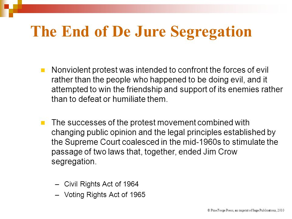 The End of De Jure Segregation Nonviolent protest was intended to confront the forces of evil rather than the people who happened to be doing evil, and it attempted to win the friendship and support of its enemies rather than to defeat or humiliate them.