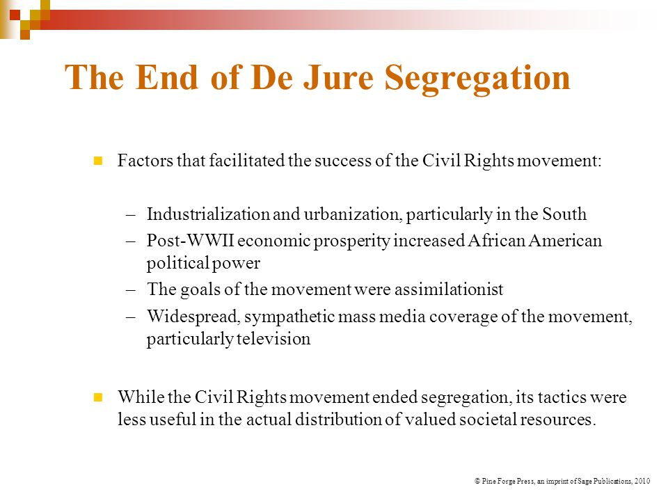 The End of De Jure Segregation Factors that facilitated the success of the Civil Rights movement: –Industrialization and urbanization, particularly in the South –Post-WWII economic prosperity increased African American political power –The goals of the movement were assimilationist –Widespread, sympathetic mass media coverage of the movement, particularly television While the Civil Rights movement ended segregation, its tactics were less useful in the actual distribution of valued societal resources.