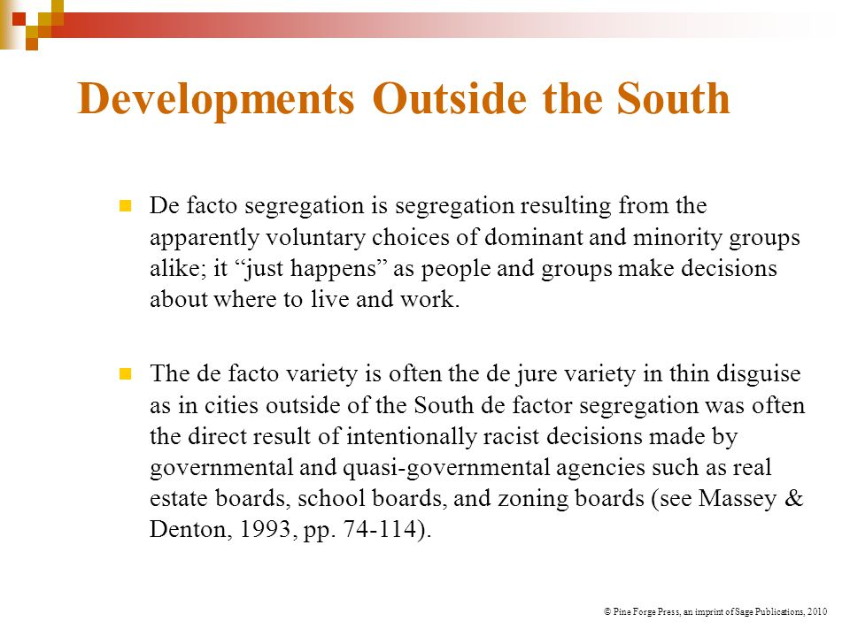 Developments Outside the South De facto segregation is segregation resulting from the apparently voluntary choices of dominant and minority groups alike; it just happens as people and groups make decisions about where to live and work.