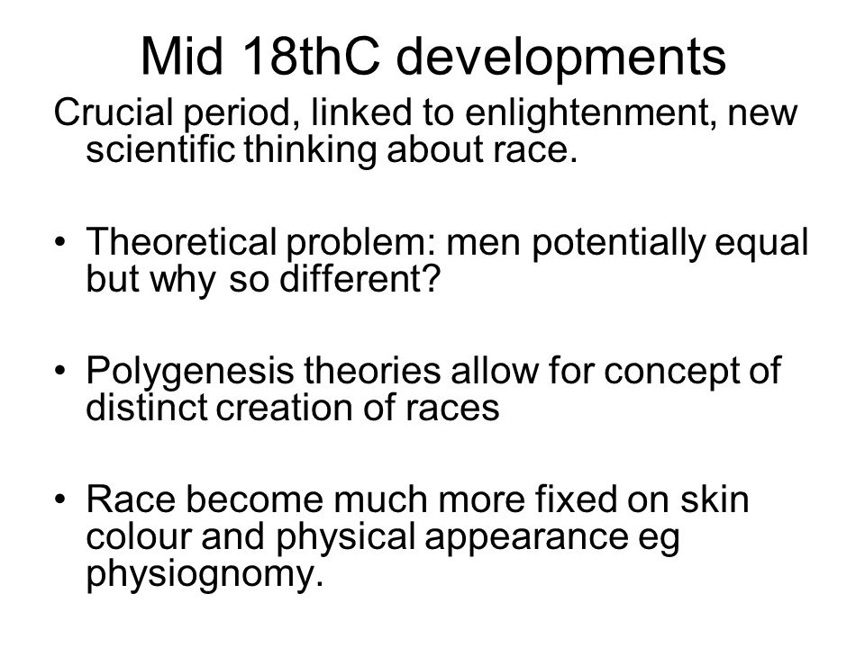 Mid 18thC developments Crucial period, linked to enlightenment, new scientific thinking about race. Theoretical problem: men potentially equal but why