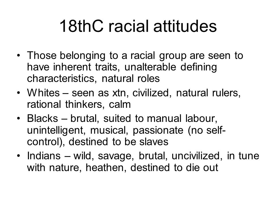 18thC racial attitudes Those belonging to a racial group are seen to have inherent traits, unalterable defining characteristics, natural roles Whites – seen as xtn, civilized, natural rulers, rational thinkers, calm Blacks – brutal, suited to manual labour, unintelligent, musical, passionate (no self- control), destined to be slaves Indians – wild, savage, brutal, uncivilized, in tune with nature, heathen, destined to die out