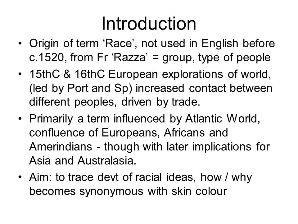 Introduction Origin of term 'Race', not used in English before c.1520, from Fr 'Razza' = group, type of people 15thC & 16thC European explorations of world, (led by Port and Sp) increased contact between different peoples, driven by trade.
