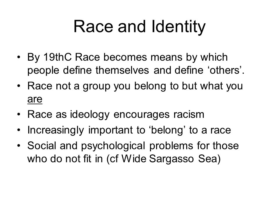Race and Identity By 19thC Race becomes means by which people define themselves and define 'others'. Race not a group you belong to but what you are R