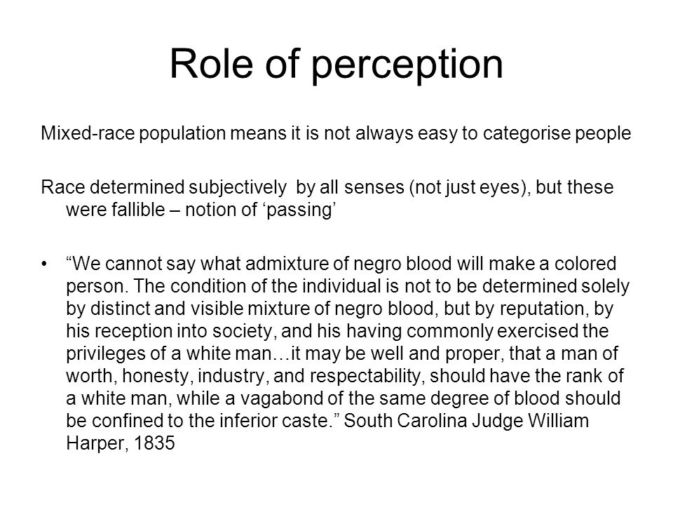 Role of perception Mixed-race population means it is not always easy to categorise people Race determined subjectively by all senses (not just eyes), but these were fallible – notion of 'passing' We cannot say what admixture of negro blood will make a colored person.
