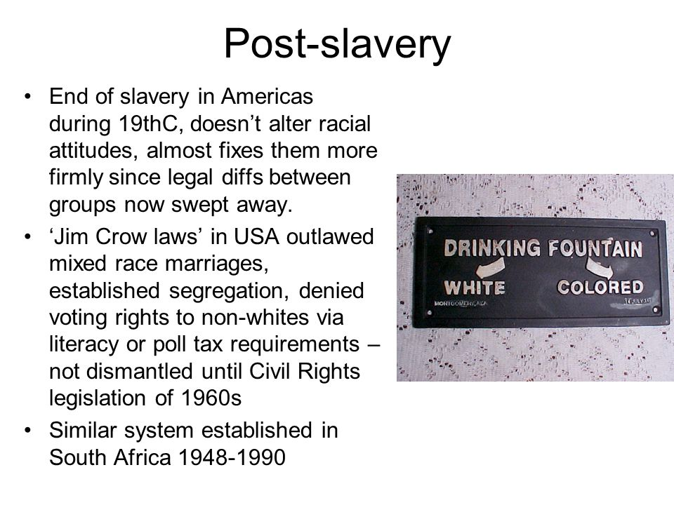 Post-slavery End of slavery in Americas during 19thC, doesn't alter racial attitudes, almost fixes them more firmly since legal diffs between groups n