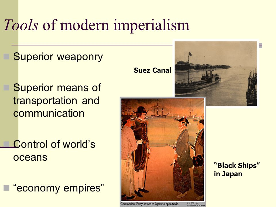 Tools of modern imperialism Superior weaponry Superior means of transportation and communication Control of world's oceans economy empires Suez Canal Black Ships in Japan