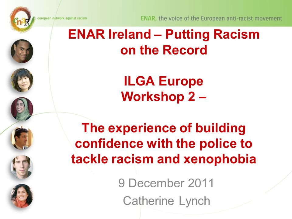 ENAR Ireland – Putting Racism on the Record ILGA Europe Workshop 2 – The experience of building confidence with the police to tackle racism and xenophobia 9 December 2011 Catherine Lynch