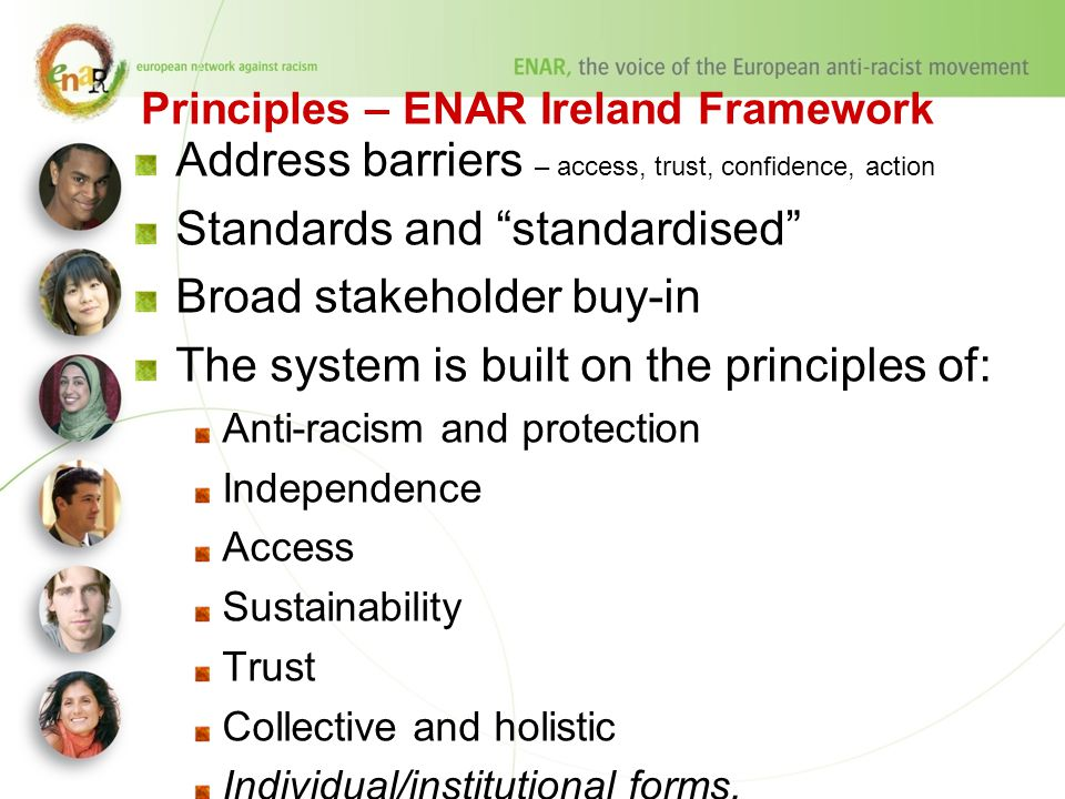 Principles – ENAR Ireland Framework Address barriers – access, trust, confidence, action Standards and standardised Broad stakeholder buy-in The system is built on the principles of: Anti-racism and protection Independence Access Sustainability Trust Collective and holistic Individual/institutional forms.