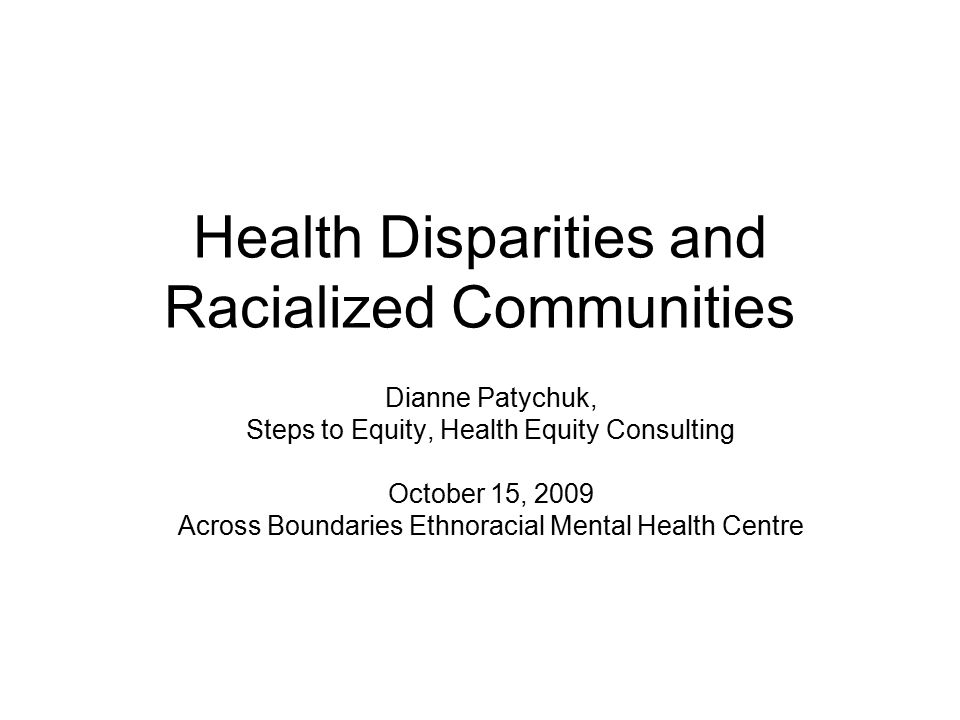 Health Disparities and Racialized Communities Dianne Patychuk, Steps to Equity, Health Equity Consulting October 15, 2009 Across Boundaries Ethnoracial Mental Health Centre