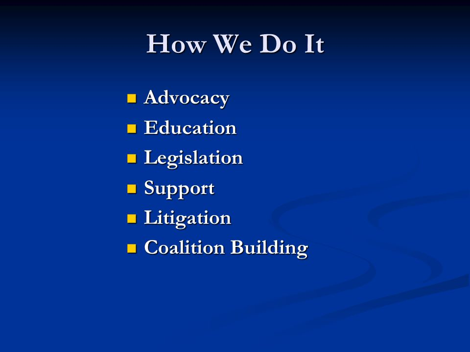 How We Do It Advocacy Advocacy Education Education Legislation Legislation Support Support Litigation Litigation Coalition Building Coalition Building