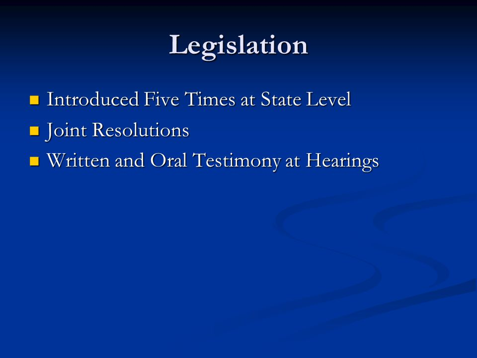 Legislation Introduced Five Times at State Level Introduced Five Times at State Level Joint Resolutions Joint Resolutions Written and Oral Testimony at Hearings Written and Oral Testimony at Hearings
