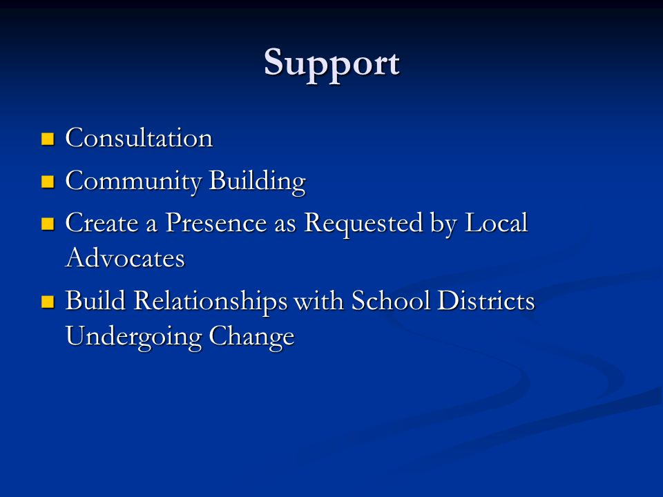 Support Consultation Consultation Community Building Community Building Create a Presence as Requested by Local Advocates Create a Presence as Requested by Local Advocates Build Relationships with School Districts Undergoing Change Build Relationships with School Districts Undergoing Change