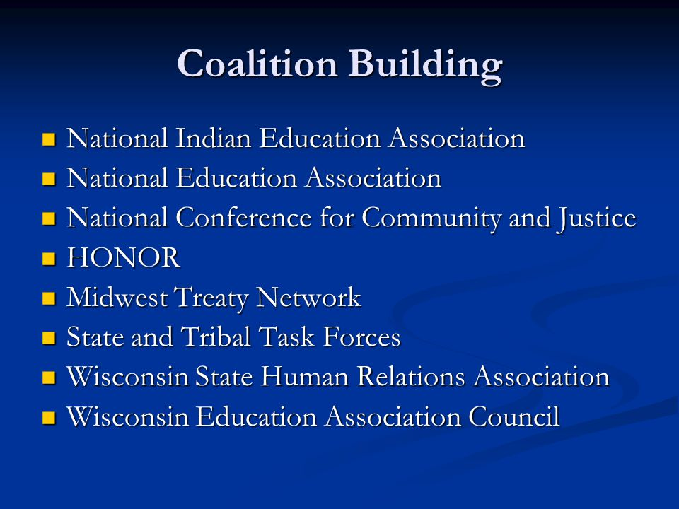 Coalition Building National Indian Education Association National Indian Education Association National Education Association National Education Association National Conference for Community and Justice National Conference for Community and Justice HONOR HONOR Midwest Treaty Network Midwest Treaty Network State and Tribal Task Forces State and Tribal Task Forces Wisconsin State Human Relations Association Wisconsin State Human Relations Association Wisconsin Education Association Council Wisconsin Education Association Council