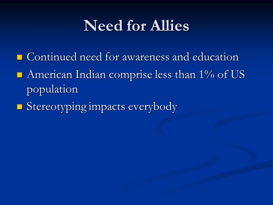 Need for Allies Continued need for awareness and education Continued need for awareness and education American Indian comprise less than 1% of US population American Indian comprise less than 1% of US population Stereotyping impacts everybody Stereotyping impacts everybody