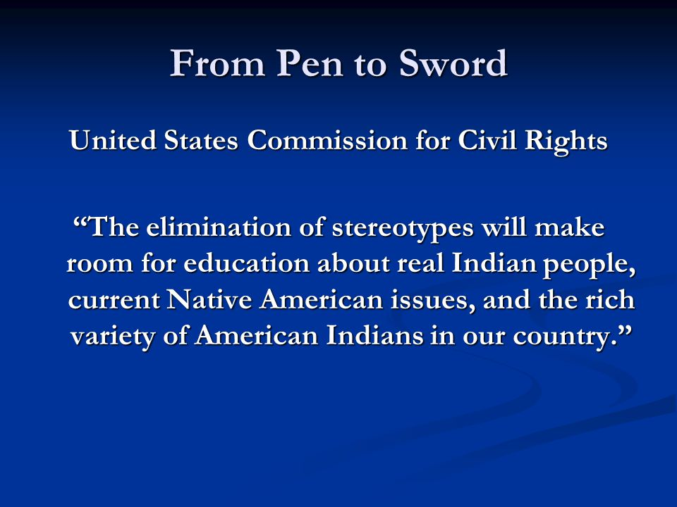From Pen to Sword United States Commission for Civil Rights The elimination of stereotypes will make room for education about real Indian people, current Native American issues, and the rich variety of American Indians in our country.