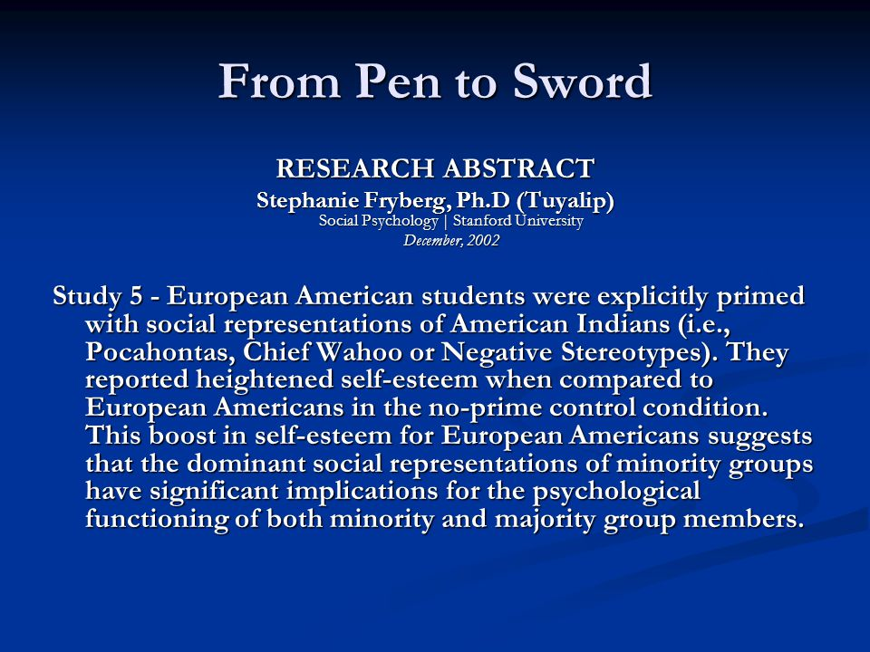 From Pen to Sword RESEARCH ABSTRACT Stephanie Fryberg, Ph.D (Tuyalip) Social Psychology | Stanford University December, 2002 Study 5 - European American students were explicitly primed with social representations of American Indians (i.e., Pocahontas, Chief Wahoo or Negative Stereotypes).