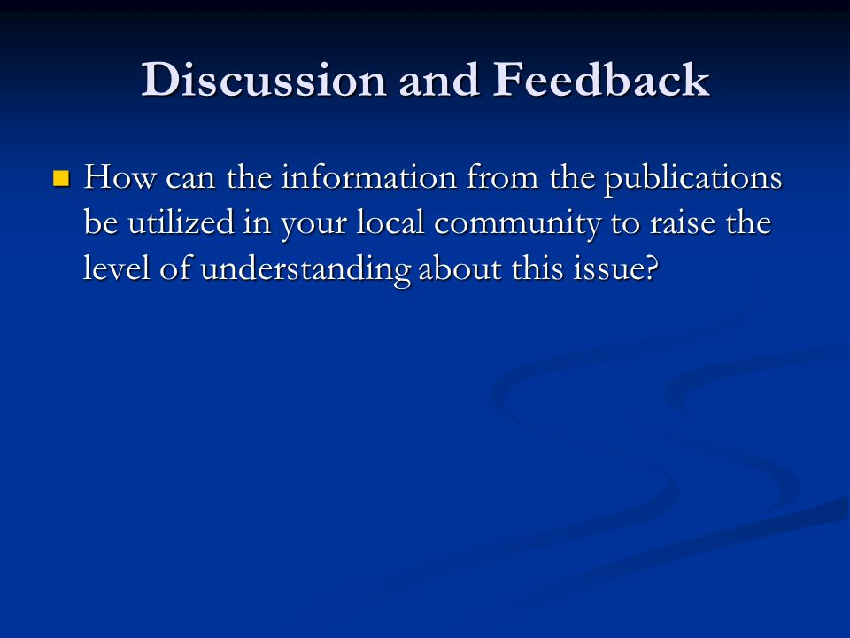 Discussion and Feedback How can the information from the publications be utilized in your local community to raise the level of understanding about this issue.