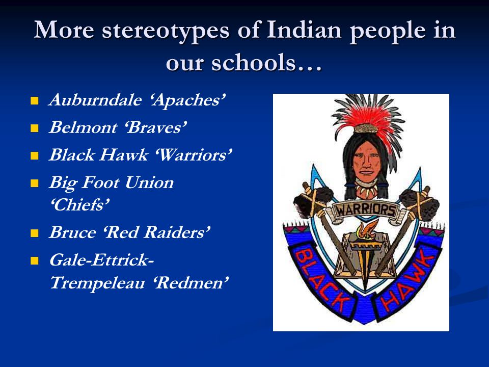 More stereotypes of Indian people in our schools… Auburndale 'Apaches' Belmont 'Braves' Black Hawk 'Warriors' Big Foot Union 'Chiefs' Bruce 'Red Raiders' Gale-Ettrick- Trempeleau 'Redmen'