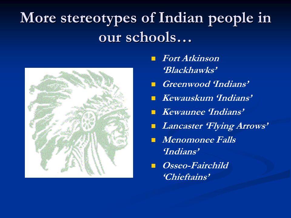 More stereotypes of Indian people in our schools… Ozaukee 'Warriors' Osceola 'Chieftains' Potosi 'Chieftains' Poynette 'Indians' Prarie du Chien 'Blackhawks' Rib Lake 'Redmen' Stockbridge 'Indians' Seneca 'Indians'
