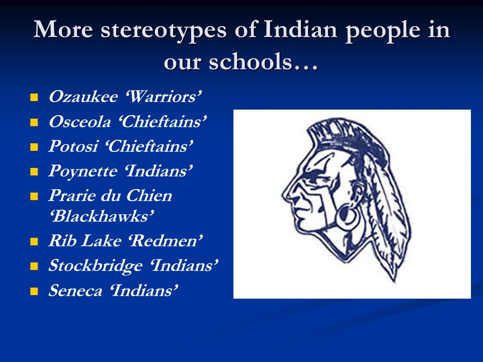 More stereotypes of Indian people in our schools… Tomahawk 'Hatchets' Tomah 'Indians' Waunakee 'Warriors' Wauwatosa East 'Red Raiders' Weyauwega-Fremont 'Indians' Winter 'Warriors' Wisconsin Dells 'Chiefs' Wisconsin Rapids 'Red Raiders'