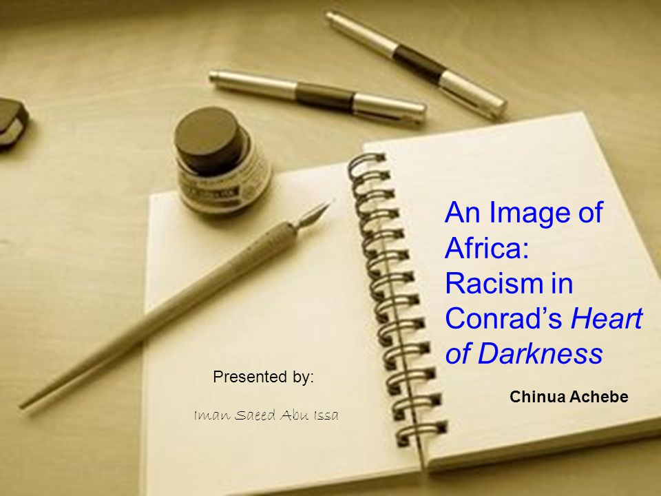 I Iman Saeed Abu Issa An Image of Africa: Racism in Conrad's Heart of Darkness Chinua Achebe Presented by: Iman Saeed Abu Issa