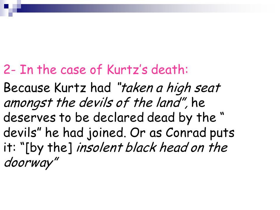 2- In the case of Kurtz's death: Because Kurtz had taken a high seat amongst the devils of the land , he deserves to be declared dead by the devils he had joined.