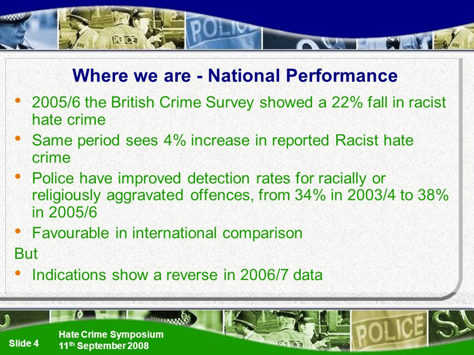 Hate Crime Symposium 11 th September 2008 Slide 4 Where we are - National Performance 2005/6 the British Crime Survey showed a 22% fall in racist hate crime Same period sees 4% increase in reported Racist hate crime Police have improved detection rates for racially or religiously aggravated offences, from 34% in 2003/4 to 38% in 2005/6 Favourable in international comparison But Indications show a reverse in 2006/7 data