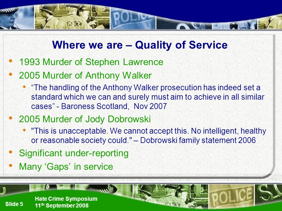 Hate Crime Symposium 11 th September 2008 Slide 5 Where we are – Quality of Service 1993 Murder of Stephen Lawrence 2005 Murder of Anthony Walker The handling of the Anthony Walker prosecution has indeed set a standard which we can and surely must aim to achieve in all similar cases - Baroness Scotland, Nov 2007 2005 Murder of Jody Dobrowski This is unacceptable.
