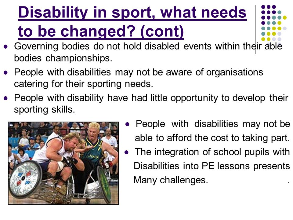 Disability in sport, what needs to be changed? (cont) Governing bodies do not hold disabled events within their able bodies championships. People with