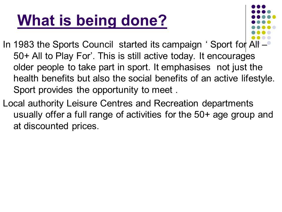What is being done? In 1983 the Sports Council started its campaign ' Sport for All – 50+ All to Play For'. This is still active today. It encourages