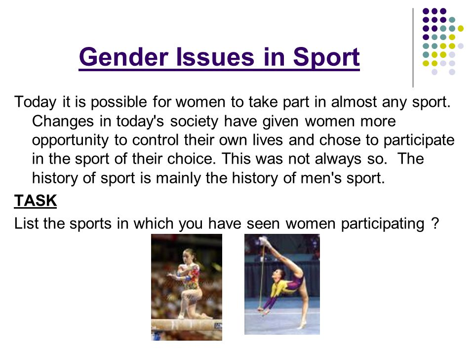 Gender Issues in Sport Today it is possible for women to take part in almost any sport. Changes in today's society have given women more opportunity t