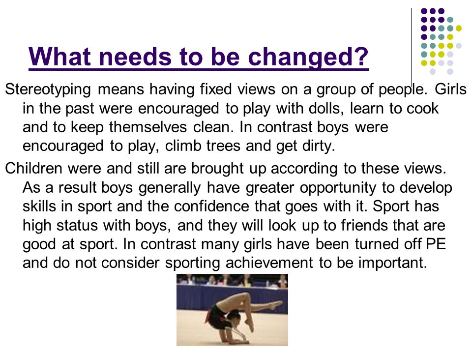 What needs to be changed? Stereotyping means having fixed views on a group of people. Girls in the past were encouraged to play with dolls, learn to c